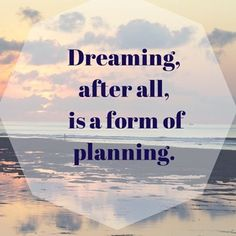 Dreaming after all is a form of Planning.. DREAM More, PLAN More!
