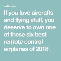 If you love aircrafts and flying stuff, you deserve to own one of these six best remote control airplanes of 2018.