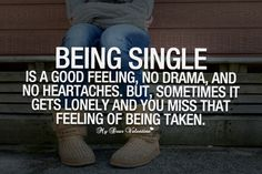 Being single is a good feeling, no drama and no heartaches. But sometimes it gets lonely and you miss that feeling of being taken.
