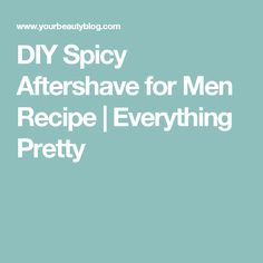 DIY Spicy Aftershave for Men Recipe   Everything Pretty