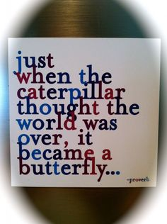 """Just when the caterpillar thought the world was over, it became a butterfly...""  Need this quote sometimes!"