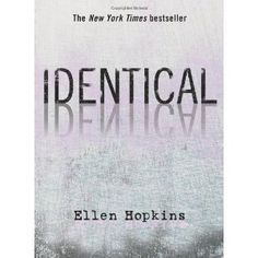 Identical - Ellen Hopkins  Ellen Hopkns is the sh*t!!!