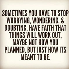 Sometimes you have to stop worrying, wondering & doubting. Have faith that things will work out, maybe not how you planned, but just how it's meant to be.