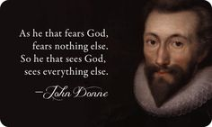"""""""As he that fears God, fears nothing else. So he that sees God, sees everything else.""""  John Donne"""