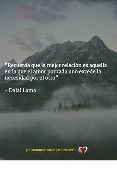 """""""Recuerda que la mejor relación es aquella en la que el amor por cada uno excede la necesidad por el otro"""" - Dalai Lama Te deseo una vida muy feliz Marta http://www.paraenamoararunhombre.com"""