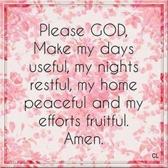 Please GOD, Make my days useful, my nights restful, my home peaceful and my efforts fruitful. Amen.