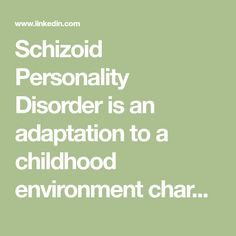 Schizoid Personality Disorder is an adaptation to a childhood environment characterized by some of the following situations: No Emotional Attunement: