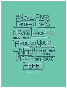 Let love and faithfulness never leave you; bind them around your neck, write them on the tablet of your heart. - Proverbs 3:3