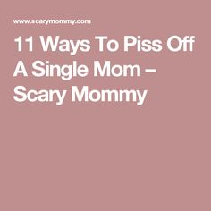 11 Ways To Piss Off A Single Mom – Scary Mommy