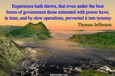 Experience hath shewn, that even under the best forms of government those entrusted with power have, in time, and by slow operations, perverted it into tyranny. | quotesofday.com