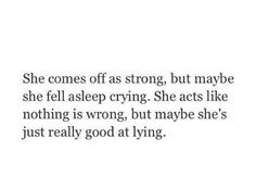 my entire life is a lie lol you hardly ever catch or see me crying but i do it everyday