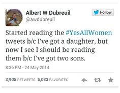 Started reading the #YesAllWomen tweets b/s I've got a daughter, but now I see I should be reading them b/c I've got two sons.