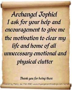 Archangel Jophiel,  I ask for your help and encouragement to give me the motivation to clear my life and home of all unnecessary emotional and physical clutter.  Thank you for being there.