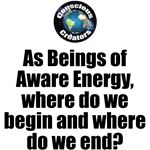 Where Begin and End - As we think, feel, act and react, we create. As evolving gestalts (organizations) of aware energy, we become more self-aware. But still, where do we begin and where do we end?