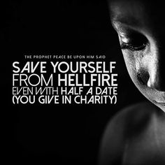 """Narrated `Adi bin Hatim heard the Prophet (ﷺ) saying:  """"Save yourself from Hell-fire even by giving half a date-fruit in charity."""" Reference : Sahih al-Bukhari 1417 In-book reference : Book 24, Hadith 21 USC-MSA web (English) reference : Vol. 2, Book 24, Hadith 498"""