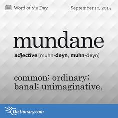 Today's Word of the Day is mundane. Learn its definition, pronunciation, etymology and more. Join over 19 million fans who boost their vocabulary every day.
