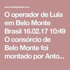 O operador de Lula em Belo Monte  Brasil 16.02.17 10:49 O consórcio de Belo Monte foi montado por Antonio Palocci e José Carlos Bumlai.  Um dos delatores da Andrade Gutierrez, Flavio Barra, revelou que José Carlos Bumlai e seu filho o procuraram para pedir ajuda nos achaques às outras empreiteiras envolvidas no projeto.