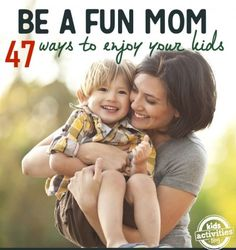 47 ways to be a fun adult with kids. Mom, auntie, babysitter, etc.