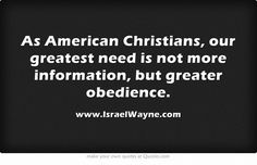 As American Christians, our greatest need is not more information, but greater obedience.