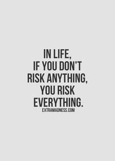 u cant live in fear and expect good things to just happen..u have to take a chance or u get nothing