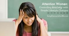 Controlling anxiety with simple lifestyle changes - livingthenourishedlife.com