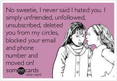 No sweetie, I never said I hated you. I simply unfriended, unfollowed, unsubscribed, deleted you from my circles, blocked your email and phone number and moved on!