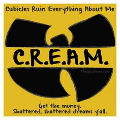 Cubicles Ruin Everything About Me. C.R.E.A.M. Get the money. Shattered, shattered dreams y'all.