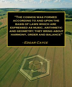 The Cosmos was formed according to and upon the basis of LAWS which are expressed as music, arithmetic and geometry; they bring about Harmony, Order and Balance - EDGAR CAYCE