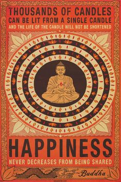 A great Buddhism quote poster! Happiness is to be shared with everyone, so be…(omGosh! i love this one!)...