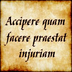 Accipere quam facere praestat injuriam - It is better to suffer an injustice than to do an injustice.