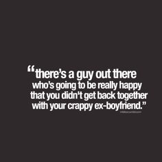 """there's a guy out there who's going to be really happy that you didn't get back together with your crappy ex-boyfriend"""