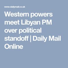 Western powers meet Libyan PM over political standoff | Daily Mail Online