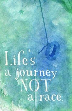 Life's a journey, not a race.