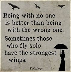 Being with no one is better than being with the wrong one. Sometimes those who fly solo have the strongest wings.
