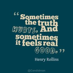 """Sometimes the truth hurts. And sometimes it feels real good"". #Quotes by #HenryRollins via @Candidman"