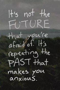 It's not the future that you're worried afraid of. It's repeating the past that makes you anxious. So true.