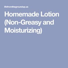 Homemade Lotion (Non-Greasy and Moisturizing)
