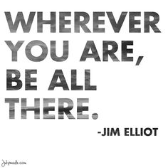 wherever you are, be all there // jim elliot