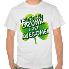 I Don't Get Drunk I Get Awesome T-shirt Design - many styles and colours, both men's and lady's / women's (t-shirts, tee, tees, t shirt, tshirt, creative, cool, graphic, style, text, humour, funny, humorous, hilarious, st Patty's Day, saint Patrick's, clover)