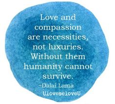 Love and compassion are necessities, not luxuries.  Without them, humanity cannot survive.  - Dalai Lama  UlovemeloveU  we are all connected. be kind.