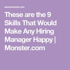 These are the 9 Skills That Would Make Any Hiring Manager Happy | Monster.com