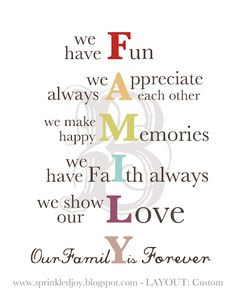 Family - we have Fun - we always Appreciate each other - we make happy Memories - we have faIth always - we share our Love - Our Family is Forever