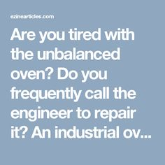 Are you tired with the unbalanced oven? Do you frequently call the engineer to repair it? An industrial oven needs to be balanced at the regular intervals to ensure the better working efficiency of the device. Once you balance the oven you will not need an engineer to repair it. It is essential to balance the device on the regular intervals because an out-of-balance, oven consumes more energy which burns a hole in your pocket. It affects the power efficiency of the plant HVAC, adding the…