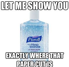 i work with this woman who pulls out her hand sanitizer every time i have a paper cut. She says it helps, but i know she just hates me.