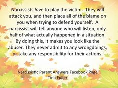 Narcissists love to play the victim. They will attack you & then place all of the blame on you when trying to defend yourself. A narcissist will tell anyone who will listen only half of what actually happened in a situation. By doing this, it makes you look like the abuser. They never admit to any wrongdoings or take any responsibility for their actions.