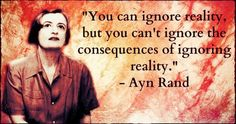 You can ignore reality, but you cannot ignore the consequences of ignoring reality. `Ayn Rand