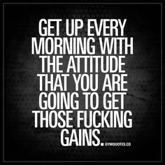 Get up every morning with the attitude that you are going to get those fucking gains. | It's all about that #attitude