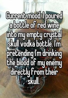 """""""Current mood. I poured a bottle of red wine into my empty crystal skull vodka bottle. I'm pretending I'm drinking the blood of my enemy directly from their skull. """""""