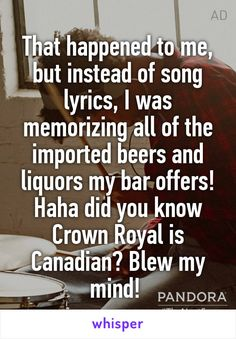 That happened to me, but instead of song lyrics, I was memorizing all of the imported beers and liquors my bar offers! Haha did you know Crown Royal is Canadian? Blew my mind!