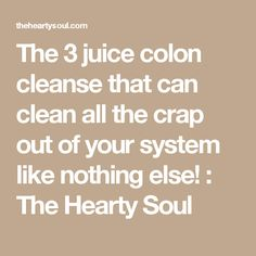 The 3 juice colon cleanse that can clean all the crap out of your system like nothing else! : The Hearty Soul